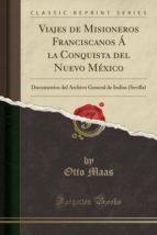 Viajes de Misioneros Franciscanos Á la Conquista del Nuevo México: Documentos del Archivo General de Indias (Sevilla) (Classic Reprint)