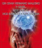 UN GRAN HERMANO MALIGNO Y CRUEL NOS VIGILA NOS ENFERMA Y NOS ASESINA (EBOOK)