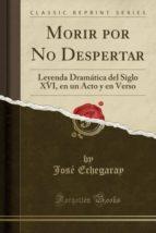Morir por No Despertar: Leyenda Dramática del Siglo XVI, en un Acto y en Verso (Classic Reprint)