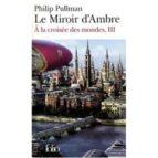a la croisee des mondes: volume 3, le miroir d ambre-philip pullman-9782070348213