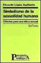 simbolismo de la sexualidad humana: criterios para una etica sexu al eduardo lopez azpitarte 9788429314113