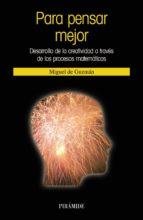 para pensar mejor: desarrollo de la creatividad a traves de los p rocesos matematicos (2ª ed.)-miguel de guzman ozamiz-9788436820713