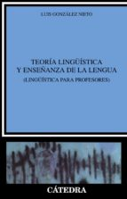 teoria lingüistica y enseñanza de la lengua: lingüistica para pro fesores luis gonzalez nieto 9788437618913