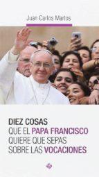 diez cosas que el papa francisco quiere que sepas sobre las vocaciones juan carlos martos 9788479665913