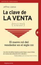 la clave de la venta (selling to the point): como hacer que te compren jeffrey lipsius 9788492921713