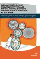 organizacion de los recursos materiales en una unidad / servicio: comunicacion y atencion al paciente: gestion de calidad del centro sanitario: bases y estrategias de atencion comunicativa con el resi 9788498391213