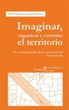 imaginar, organizar y controlar el territorio: una vision geograf ica de la construccion del estado nacion quim bonastre tolos 9788498885613