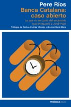 banca catalana: caso abierto: lo que no se conto del escandalo que enriquecio a jordi pujol-pere rios-9788499423913