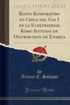 Kosto Komparatibo en Chile del Gas I de la Elektrizidad Komo Sistemas de Distribuzion de Enerjia (Classic Reprint)