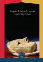 RETABLOS DE AGITACIÓN POLÍTICA. NUEVAS APROXIMACIONES AL TEATRO DE LA GUERRA CIV (EBOOK)