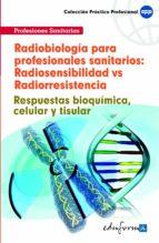 RADIOBIOLOGIA PARA PROFESIONALES SANITARIOS: RADIOSENSIBILIDAD VS RADIORRESISTENCIA. RESPUESTAS BIOQUIMICA, CELULAR Y TISULAR.