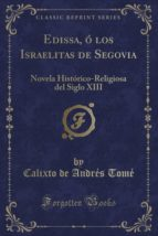 Edissa, ó los Israelitas de Segovia: Novela Histórico-Religiosa del Siglo XIII (Classic Reprint)