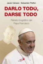 DARLO TODO, DARSE TODO: RETRATO BIOGRAFICO DEL PAPA FRANCISCO