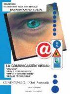 LA COMUNICACION VISUAL: CODIGOS, ARTE Y COMUNICACION, DISEÑO Y CO MUNICACION, NUEVAS TECNOLOGIAS (CUADERNOS PARA SECUNDARIA. EDUCACION PLASTICA Y VISUAL. CUADERNO 2. NIVEL AVANZADO)