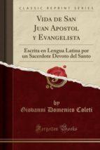 Vida de San Juan Apostol y Evangelista: Escrita en Lengua Latina por un Sacerdote Devoto del Santo (Classic Reprint)