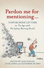 Pardon Me for Mentioning . . .: Unpublished letters to The Age and The Sydney Morning Herald