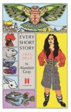 Every Short Story By Alasdair Gray. 1951-2012