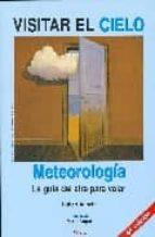 VISITAR EL CIELO: METEOROLOGIA. LA GUIA DEL AIRE PARA VOLAR (4ª E D.)