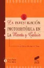 LA INVESTIGACION PROTOHISTORICA EN LA MESETA Y GALICIA