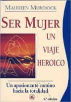 SER MUJER: UN VIAJE HEROICO. UN APASIONANTE CAMINO HACIA LA TOTAL IDAD (6ª ED.)
