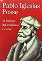 Pablo Iglesias Posse. El Forjador Del Socialismo Español