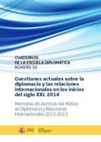 CUESTIONES ACTUALES SOBRE LA DIPLOMACIA Y LAS RELACIONES INTERNACIONALES EN LOS INICIOS DEL S. XXI 2014: MEMORIAS DE ALUMNO DEL MASTER EN DIPLOMACIA Y RELACIONES INTERNACIONALES 2012-