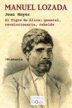 Manuel Lozada: El Tigre de Álica: general, revolucionario, rebelde