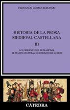 HISTORIA DE LA PROSA MEDIEVAL CASTELLANA III: LOS ORIGENES DEL HU MANISMO, EL MARCO CULTURAL DE ENRIQUE III Y JUAN II