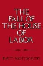 THE FALL OF THE HOUSE OF LABOR: THE WORKPLACE, THE STATE, AND AME RICAN LABOR ACTIVISM, 1865 - 1925