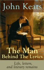 John Keats - The Man Behind The Lyrics: Life, letters, and literary remains: Complete Letters and Two Extensive Biographies of one of the most beloved English Romantic poets (English Edition)