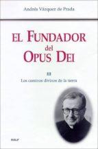 el fundador del opus dei iii: los caminos divinos de la tierra-andres vazquez de prada-9788432134623
