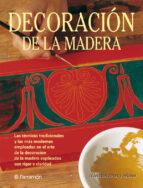 DECORACION DE LA MADERA: LAS TECNICAS TRADICIONALES Y LAS MAS MOD ERNAS EMPLEADAS EN EL ARTE DELA DECORACION DE LA MADERA EXPLICADAS CON RIGOR Y CALIDAD