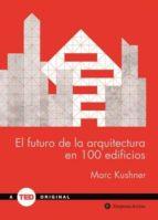 el futuro de la arquitectura en 100 edificios marc kushner 9788492921423