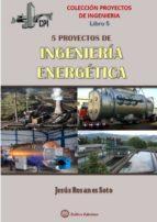 cinco proyectos de ingenieria energetica jesus rosanes soto 9788494617423