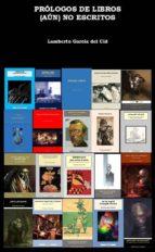prólogos de libros (aún) no escritos (ebook)-lamberto garcia del cid-cdlap00008423