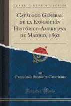 Catálogo General de la Exposición Histórico-Americana de Madrid, 1892 (Classic Reprint)