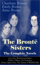 The Brontë Sisters - The Complete Novels: Jane Eyre, Wuthering Heights, Shirley, Villette, The Professor, Emma, Agnes Grey, The Tenant of Wildfell Hall : ... Victorian Literature (English Edition)