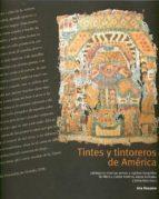 TINTES Y TINTOREROS DE AMERICA: CATALOGO DE MATERIAS PRIMAS Y REG ISTRO ETNOGRAFICO DE MEXICO, CENTRO AMERICA, ANDES CENTRALES Y SELVA AMAZONICA