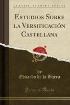 Estudios Sobre la Versificación Castellana (Classic Reprint)