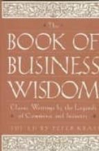 THE BOOK OF BUSINESS WISDOM: CLASSIC WRITINGS BY THE LEGENDS OF C OMMERCE AND INDUSTRY
