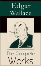 The Complete Works of Edgar Wallace: The ultimate collections of mystery & detective thrillers from the prolific English crime writer, featuring Novels, ... and True Crime Accounts (English Edition)