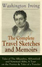 The Complete Travel Sketches and Memoirs of Washington Irving: Tales of The Alhambra, Abbotsford and Newstead Abby, A Tour on the Prairies & Tales of a ... Winkle and Old Christmas (English Edition)