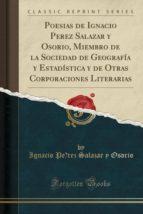 Poesias de Ignacio Perez Salazar y Osorio, Miembro de la Sociedad de Geografía y Estadística y de Otras Corporaciones Literarias (Classic Reprint)