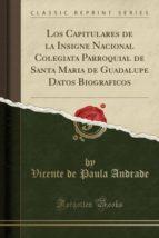 Los Capitulares de la Insigne Nacional Colegiata Parroquial de Santa Maria de Guadalupe Datos Biograficos (Classic Reprint)