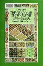 THE GRAMMAR OF ORNAMENT: ALL 100 COLOR PLATES FROM THE FOLIO EDIT ION OF THE GREAT VICTORIAN SOURCEBOOK OF HISTORIC DESIGN