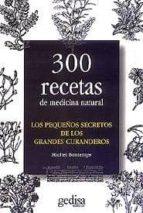 LOS PEQUEÑOS SECRETOS DE LOS GRANDES CURANDEROS: 300 RECETAS DE M EDICINA NATURAL