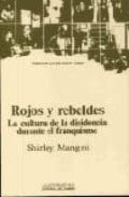 ROJOS Y REBELDES. LA CULTURA DE LA DISIDENCIA DURANTE EL FRANQUIS MO