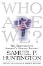 who we are?: the challenges to america's national identity samuel p. huntington 9780684870533