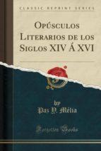 Opúsculos Literarios de los Siglos XIV Á XVI (Classic Reprint)