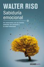 Sabiduría Emocional: Un reencuentro con las fuentes naturales del bienestar y la salud emocional (Biblioteca Walter Riso)